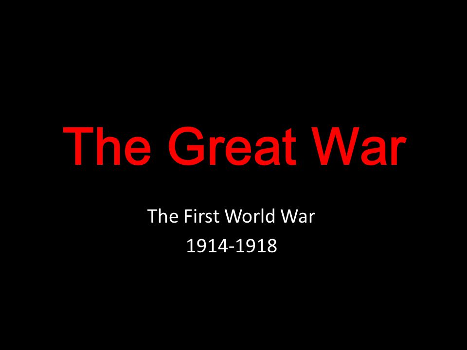 The Great War The First World War is also known as The Great War because it had had such an impact on the world: o It was the first war to affect all of the major nations of the world.