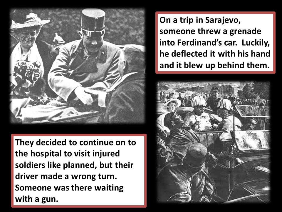 On a trip in Sarajevo, someone threw a grenade into Ferdinand's car.