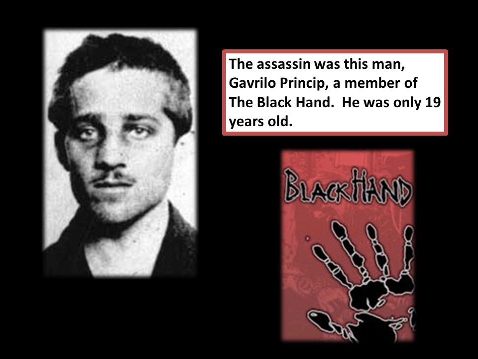 The assassin was this man, Gavrilo Princip, a member of The Black Hand. He was only 19 years old.