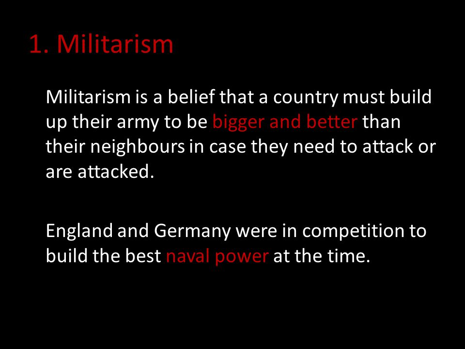 1. Militarism Militarism is a belief that a country must build up their army to be bigger and better than their neighbours in case they need to attack