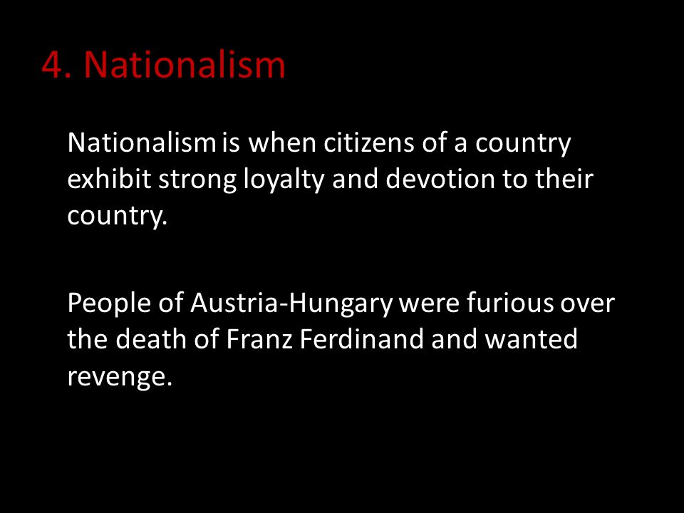 4. Nationalism Nationalism is when citizens of a country exhibit strong loyalty and devotion to their country. People of Austria-Hungary were furious