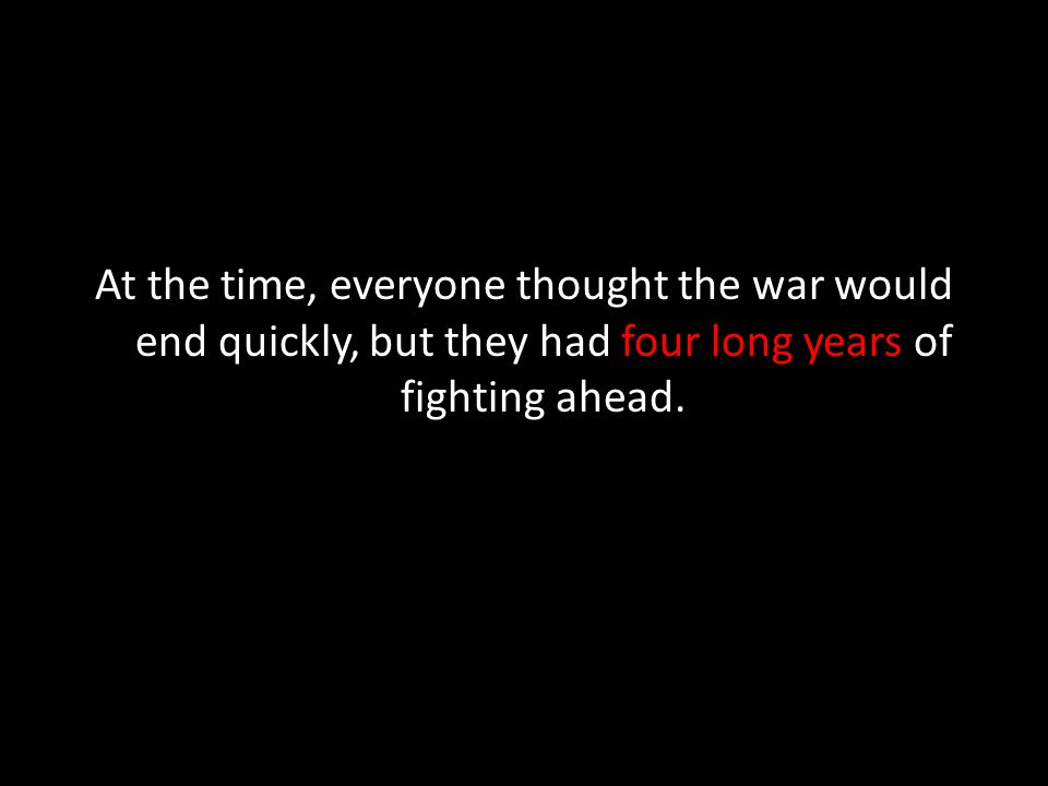 At the time, everyone thought the war would end quickly, but they had four long years of fighting ahead.