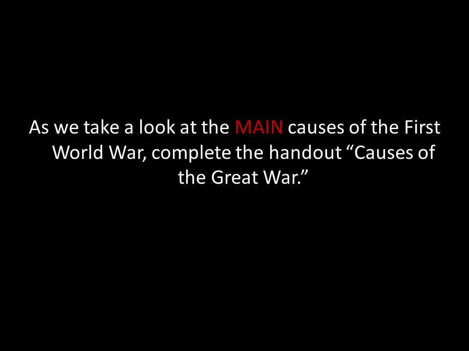 As we take a look at the MAIN causes of the First World War, complete the handout Causes of the Great War.