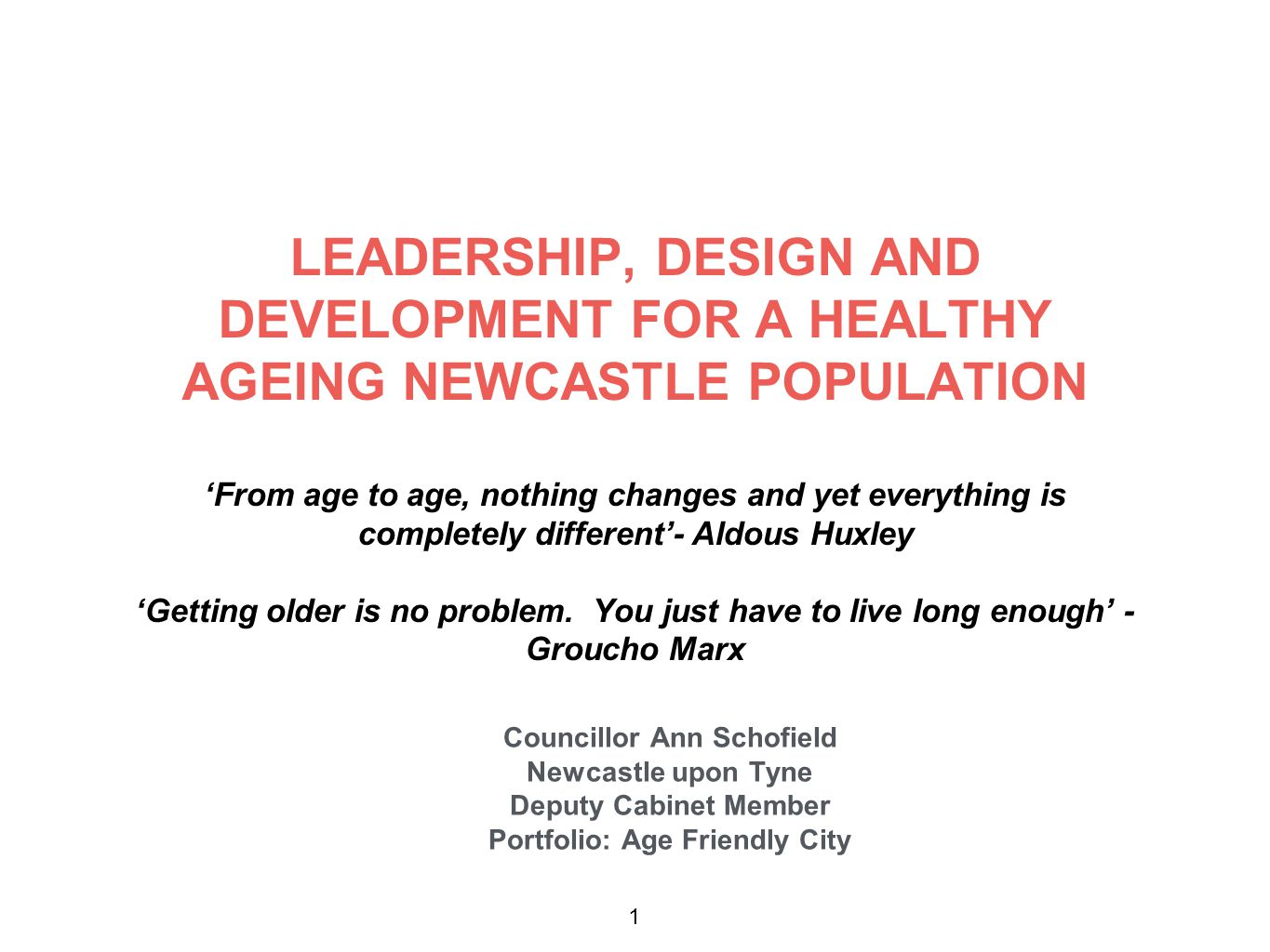 LEADERSHIP, DESIGN AND DEVELOPMENT FOR A HEALTHY AGEING NEWCASTLE POPULATION 'From age to age, nothing changes and yet everything is completely different'- Aldous Huxley 'Getting older is no problem.