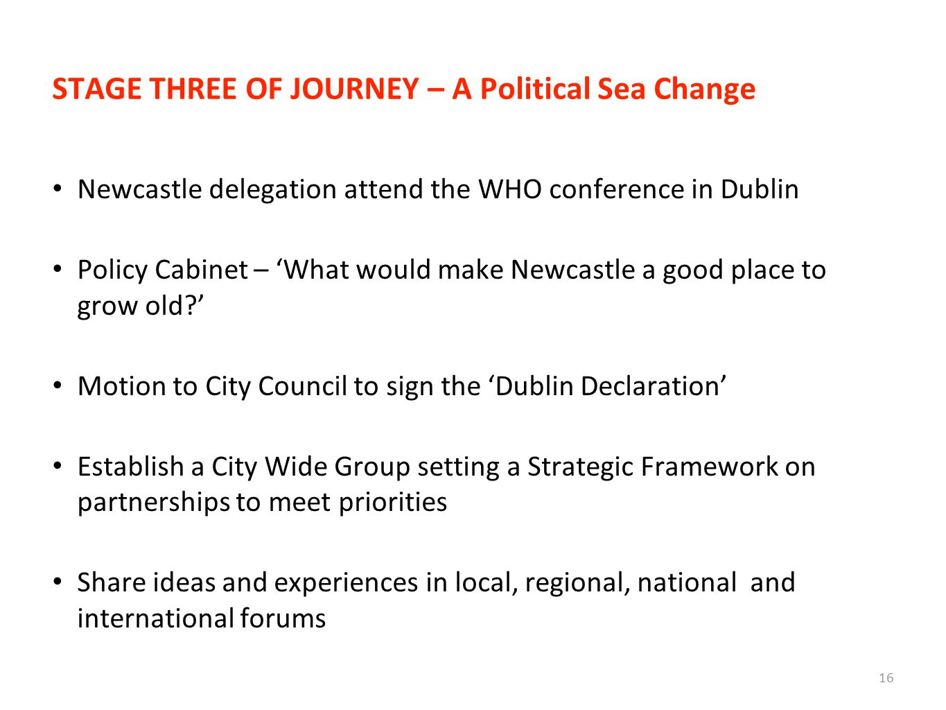STAGE THREE OF JOURNEY – A Political Sea Change Newcastle delegation attend the WHO conference in Dublin Policy Cabinet – 'What would make Newcastle a good place to grow old ' Motion to City Council to sign the 'Dublin Declaration' Establish a City Wide Group setting a Strategic Framework on partnerships to meet priorities Share ideas and experiences in local, regional, national and international forums 16