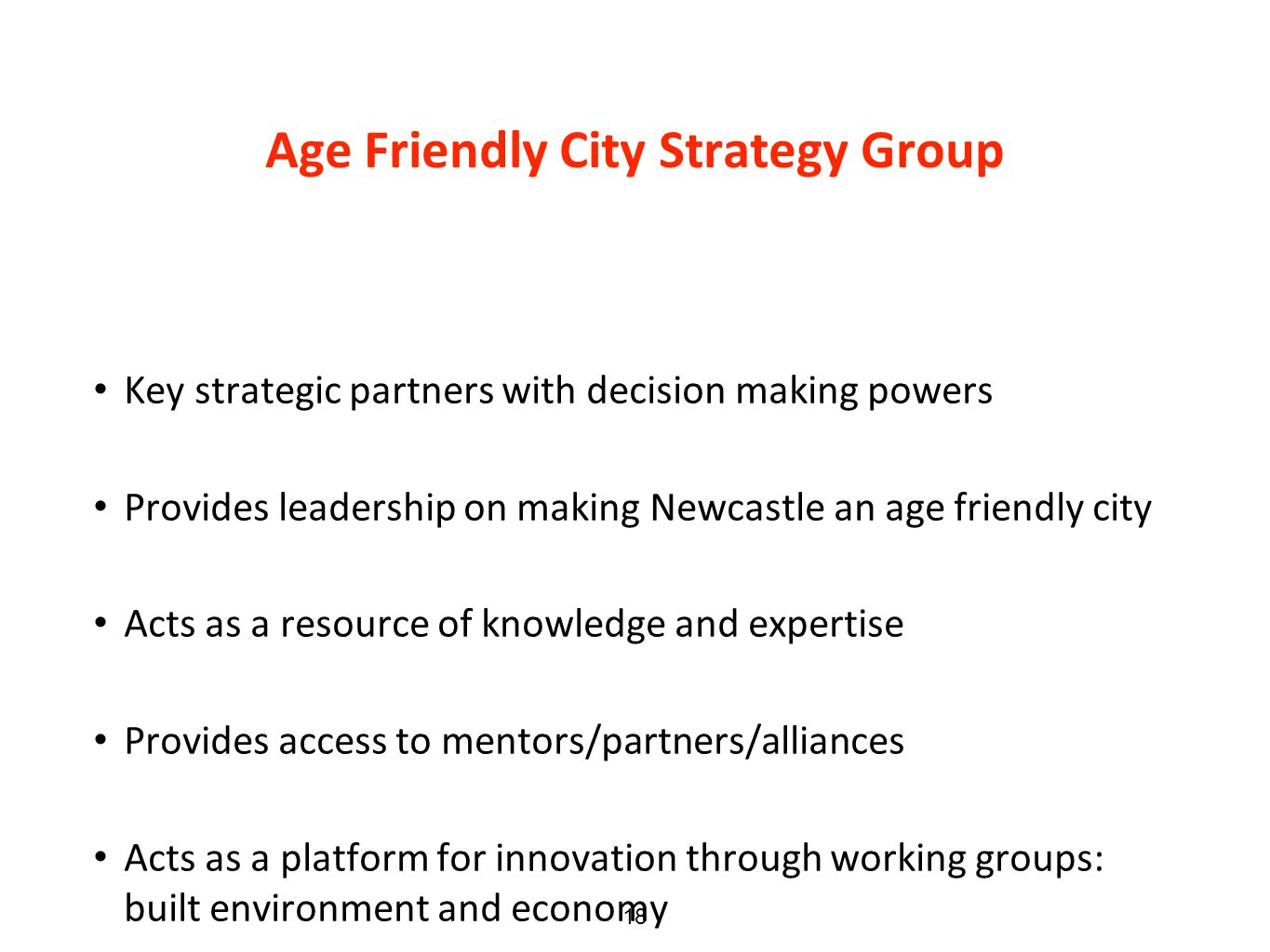 Age Friendly City Strategy Group Key strategic partners with decision making powers Provides leadership on making Newcastle an age friendly city Acts as a resource of knowledge and expertise Provides access to mentors/partners/alliances Acts as a platform for innovation through working groups: built environment and economy 18