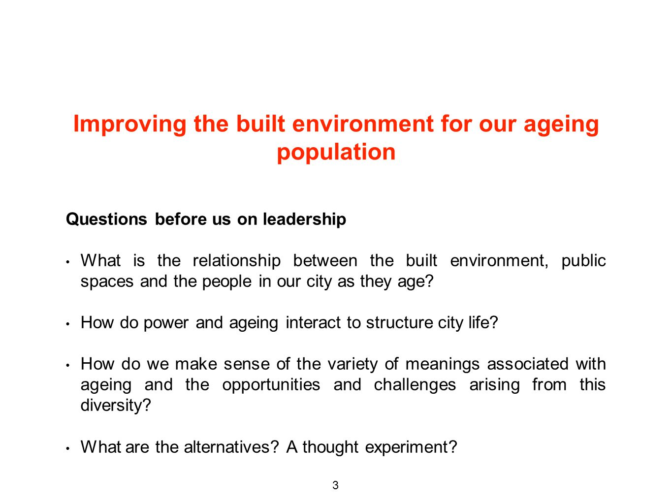 Improving the built environment for our ageing population Questions before us on leadership What is the relationship between the built environment, public spaces and the people in our city as they age.