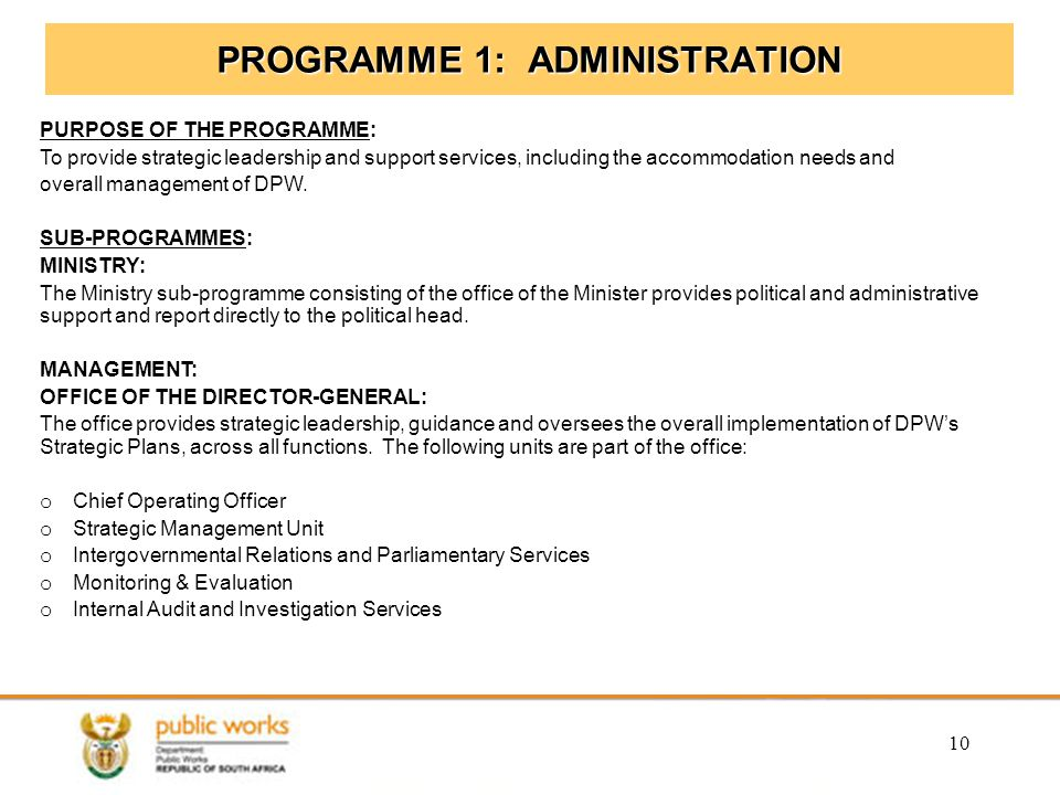 10 PROGRAMME 1: ADMINISTRATION PURPOSE OF THE PROGRAMME: To provide strategic leadership and support services, including the accommodation needs and overall management of DPW.