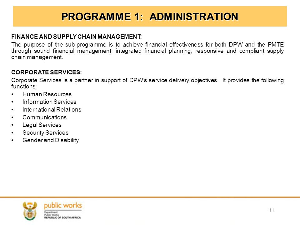11 PROGRAMME 1: ADMINISTRATION FINANCE AND SUPPLY CHAIN MANAGEMENT: The purpose of the sub-programme is to achieve financial effectiveness for both DP