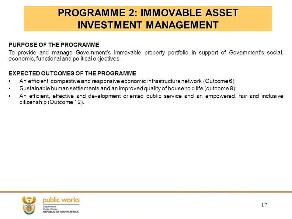 17 PROGRAMME 2: IMMOVABLE ASSET INVESTMENT MANAGEMENT PURPOSE OF THE PROGRAMME To provide and manage Government's immovable property portfolio in support of Government's social, economic, functional and political objectives.