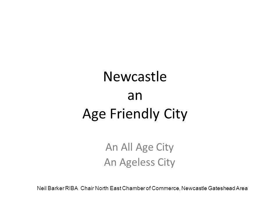 Newcastle an Age Friendly City An All Age City An Ageless City Neil Barker RIBA Chair North East Chamber of Commerce, Newcastle Gateshead Area