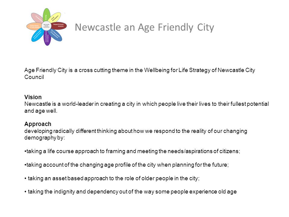 Newcastle an Age Friendly City Age Friendly City is a cross cutting theme in the Wellbeing for Life Strategy of Newcastle City Council Vision Newcastl