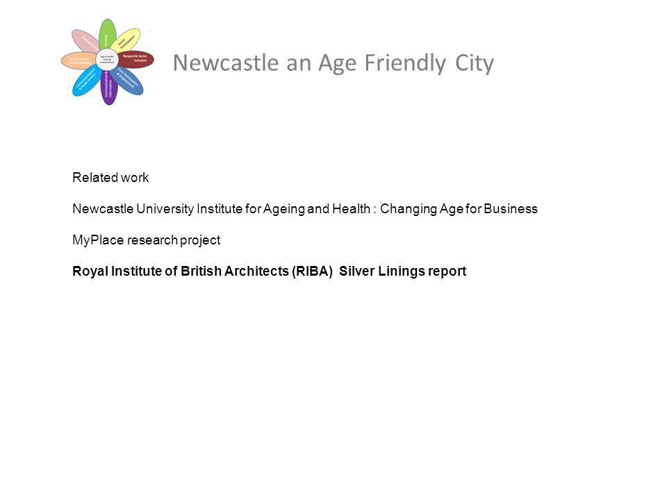 Related work Newcastle University Institute for Ageing and Health : Changing Age for Business MyPlace research project Royal Institute of British Arch