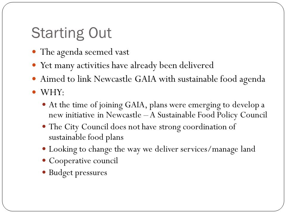 Starting Out The agenda seemed vast Yet many activities have already been delivered Aimed to link Newcastle GAIA with sustainable food agenda WHY: At the time of joining GAIA, plans were emerging to develop a new initiative in Newcastle – A Sustainable Food Policy Council The City Council does not have strong coordination of sustainable food plans Looking to change the way we deliver services/manage land Cooperative council Budget pressures