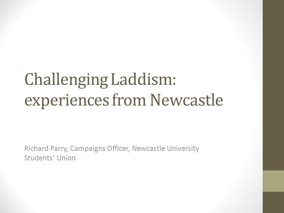 Challenging Laddism: experiences from Newcastle Richard Parry, Campaigns Officer, Newcastle University Students' Union