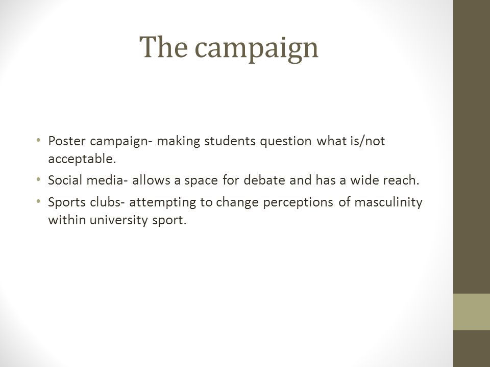 The campaign Poster campaign- making students question what is/not acceptable. Social media- allows a space for debate and has a wide reach. Sports cl