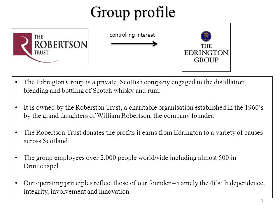 Group profile The Edrington Group is a private, Scottish company engaged in the distillation, blending and bottling of Scotch whisky and rum. It is ow