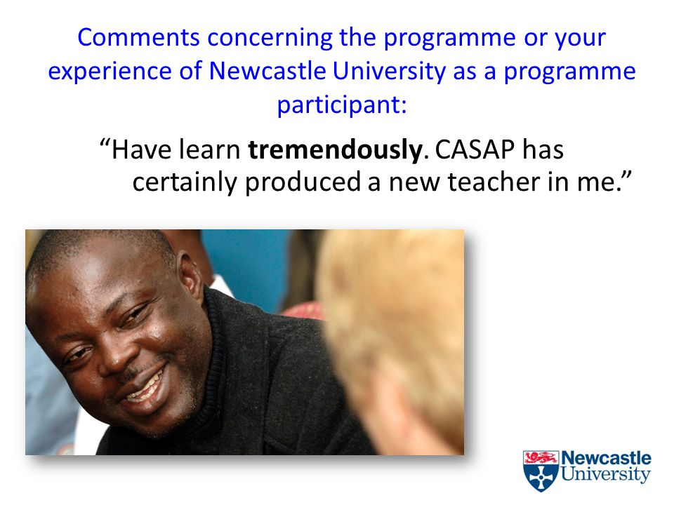 Comments concerning the programme or your experience of Newcastle University as a programme participant: Have learn tremendously.