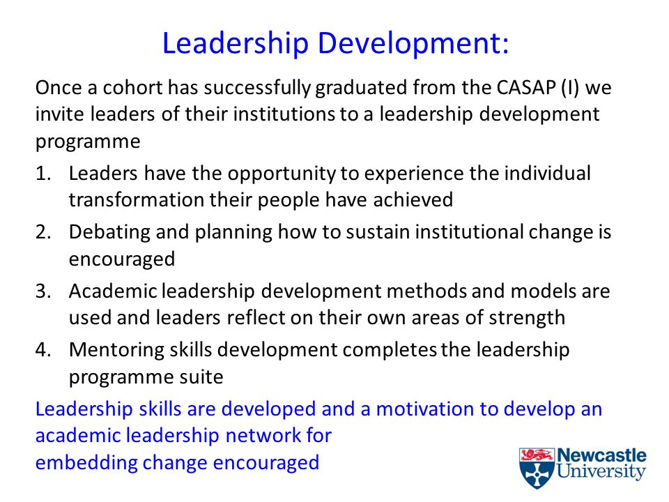 Leadership Development: Once a cohort has successfully graduated from the CASAP (I) we invite leaders of their institutions to a leadership development programme 1.Leaders have the opportunity to experience the individual transformation their people have achieved 2.Debating and planning how to sustain institutional change is encouraged 3.Academic leadership development methods and models are used and leaders reflect on their own areas of strength 4.Mentoring skills development completes the leadership programme suite Leadership skills are developed and a motivation to develop an academic leadership network for embedding change encouraged