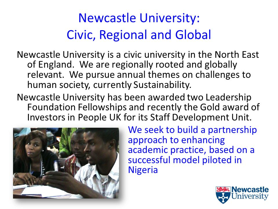 Newcastle University: Civic, Regional and Global To all our work we bring a values-based approach that seeks to promote the success of the individuals and organisations with whom we collaborate.