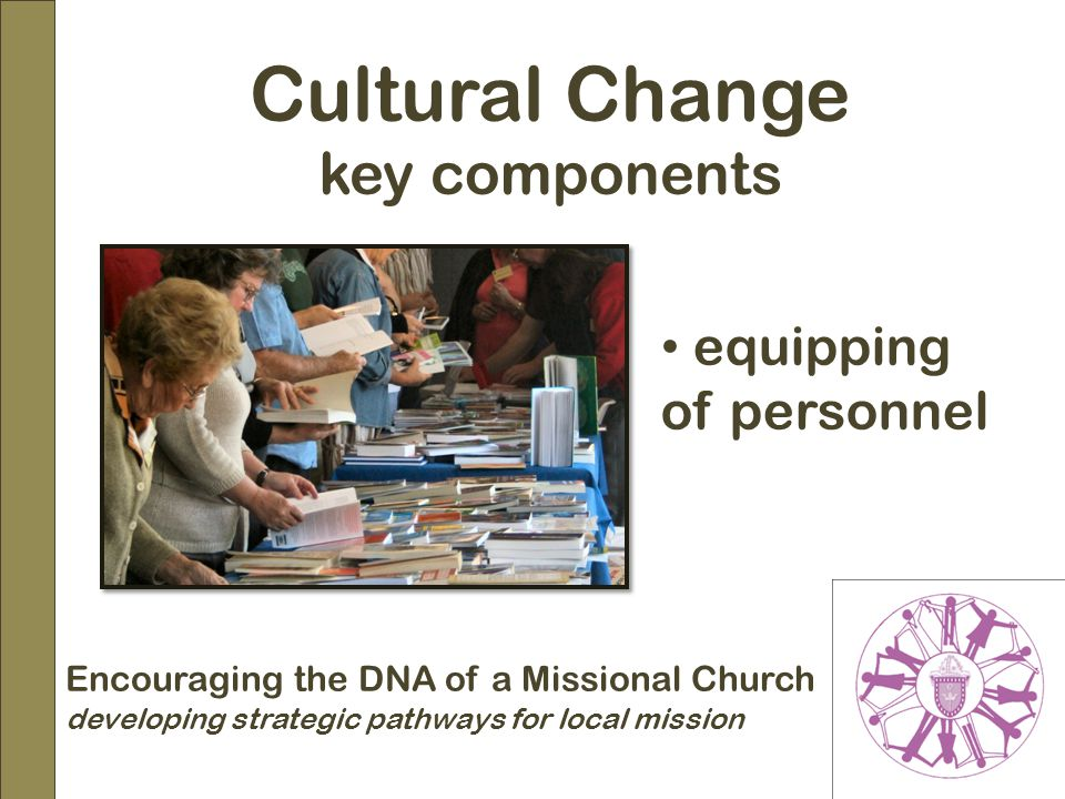 Encouraging the DNA of a Missional Church developing strategic pathways for local mission Cultural Change key components equipping of personnel