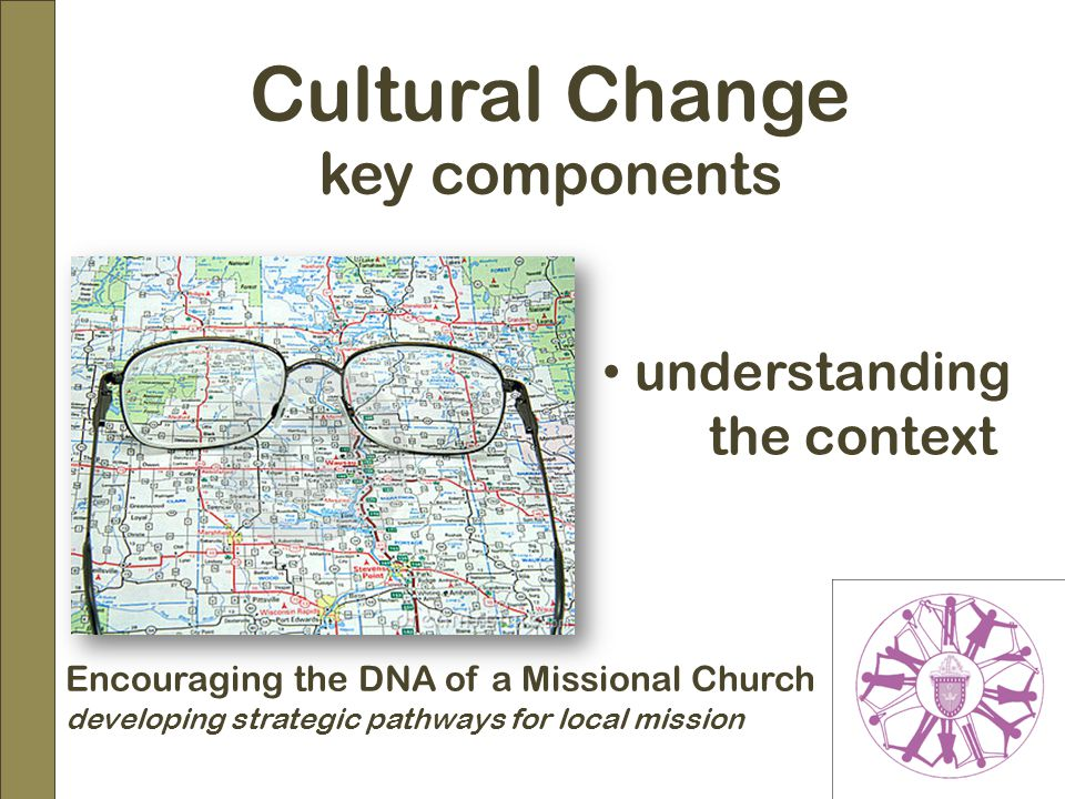 Encouraging the DNA of a Missional Church developing strategic pathways for local mission Cultural Change key components understanding the context