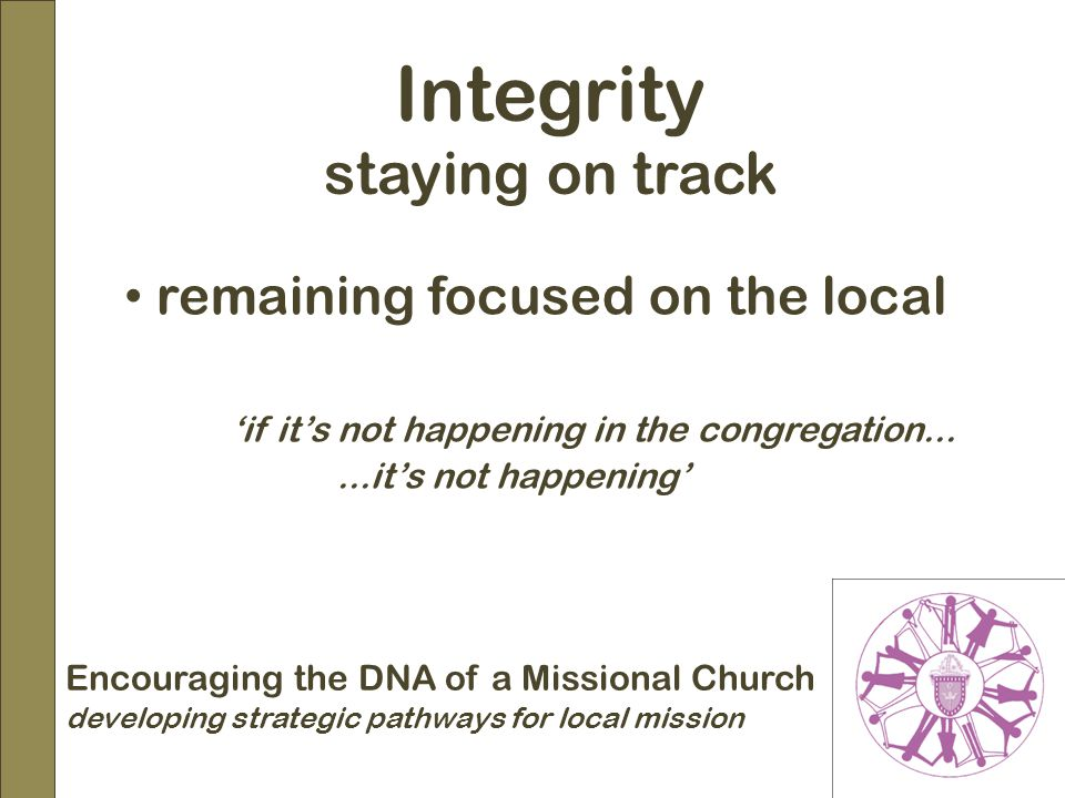 Encouraging the DNA of a Missional Church developing strategic pathways for local mission Integrity staying on track remaining focused on the local 'if it's not happening in the congregation......it's not happening'