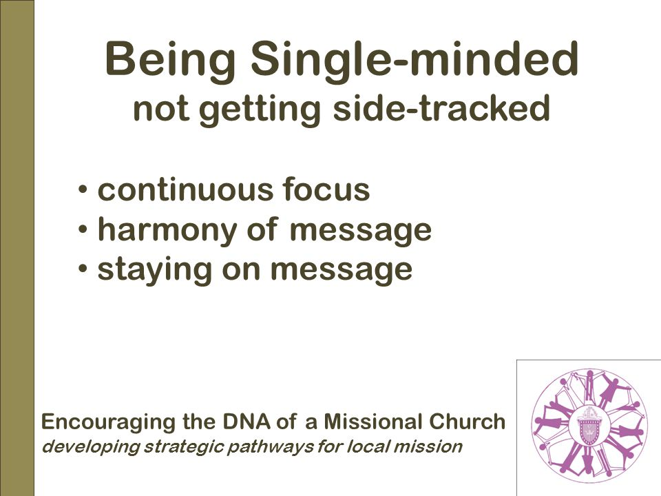 Encouraging the DNA of a Missional Church developing strategic pathways for local mission Being Single-minded not getting side-tracked continuous focus harmony of message staying on message