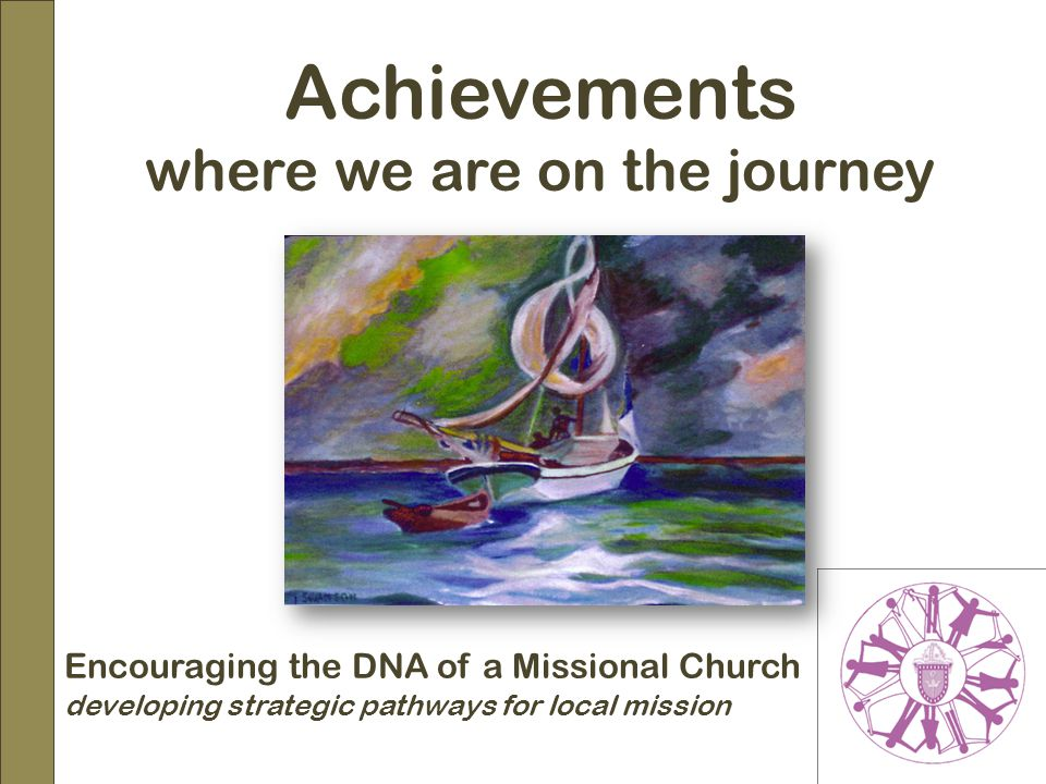 Encouraging the DNA of a Missional Church developing strategic pathways for local mission Achievements where we are on the journey