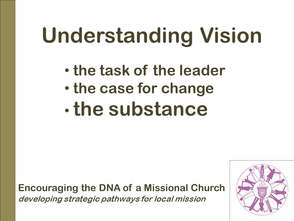 Encouraging the DNA of a Missional Church developing strategic pathways for local mission Understanding Vision the task of the leader the case for change the substance