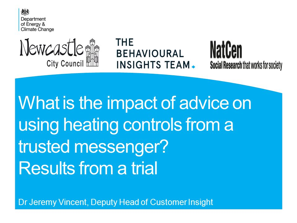 What is the impact of advice on using heating controls from a trusted messenger? Results from a trial Dr Jeremy Vincent, Deputy Head of Customer Insig