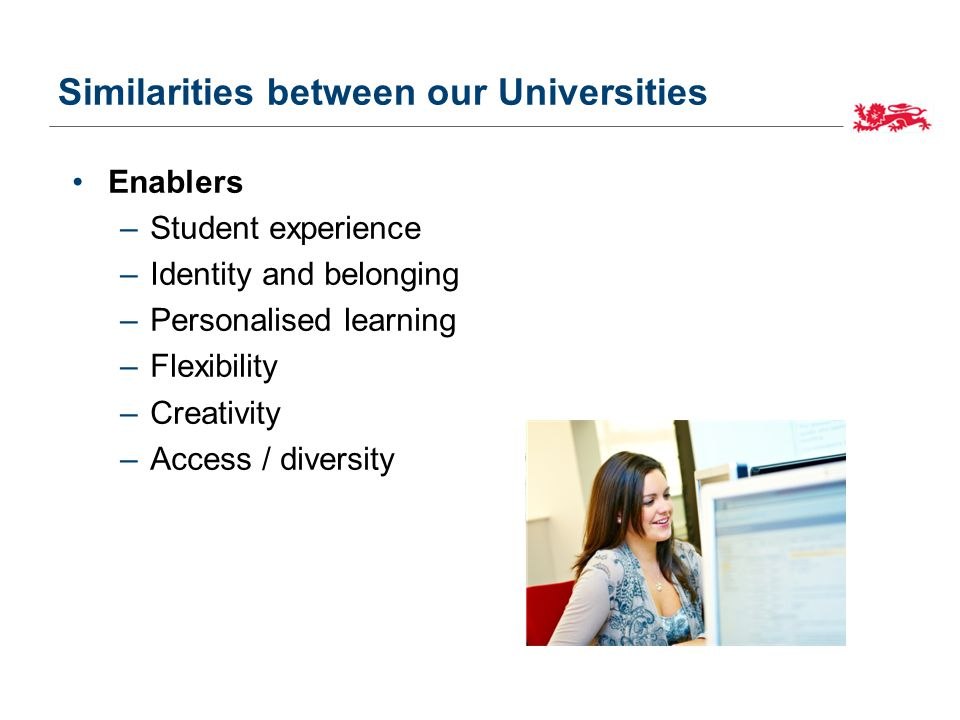 Similarities between our Universities Enablers –Student experience –Identity and belonging –Personalised learning –Flexibility –Creativity –Access / diversity