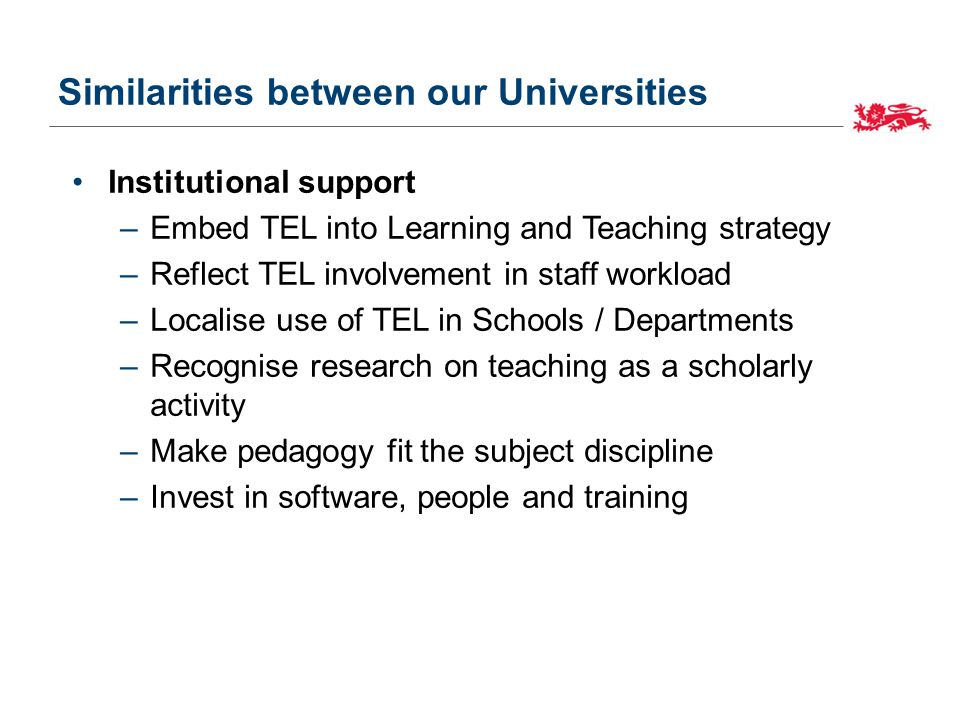 Similarities between our Universities Institutional support –Embed TEL into Learning and Teaching strategy –Reflect TEL involvement in staff workload –Localise use of TEL in Schools / Departments –Recognise research on teaching as a scholarly activity –Make pedagogy fit the subject discipline –Invest in software, people and training