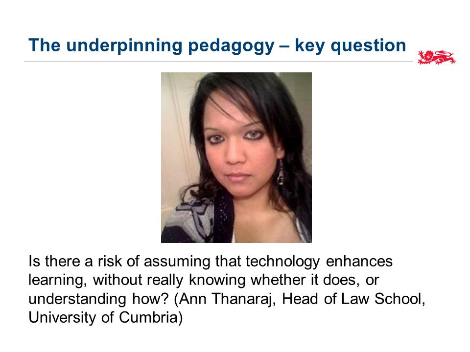The underpinning pedagogy – key question Is there a risk of assuming that technology enhances learning, without really knowing whether it does, or understanding how.