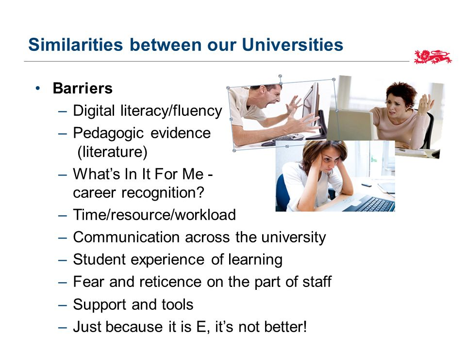 Similarities between our Universities Barriers –Digital literacy/fluency –Pedagogic evidence (literature) –What's In It For Me - career recognition.
