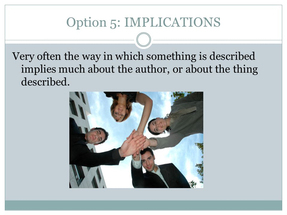 Option 5: IMPLICATIONS Very often the way in which something is described implies much about the author, or about the thing described.