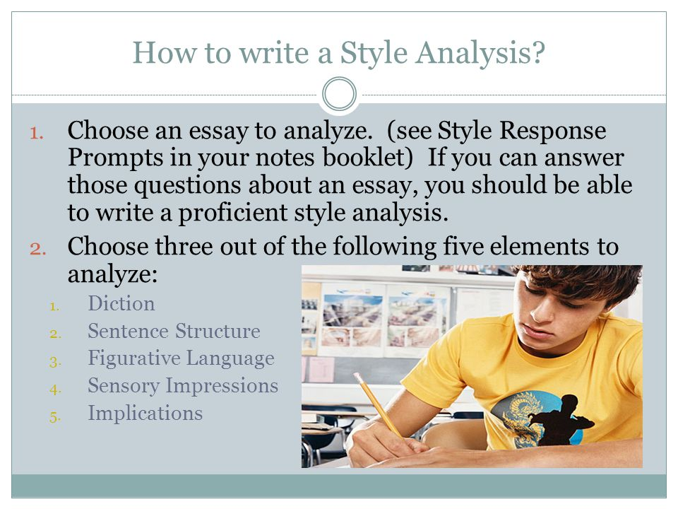 How to write a Style Analysis? 1. Choose an essay to analyze. (see Style Response Prompts in your notes booklet) If you can answer those questions abo
