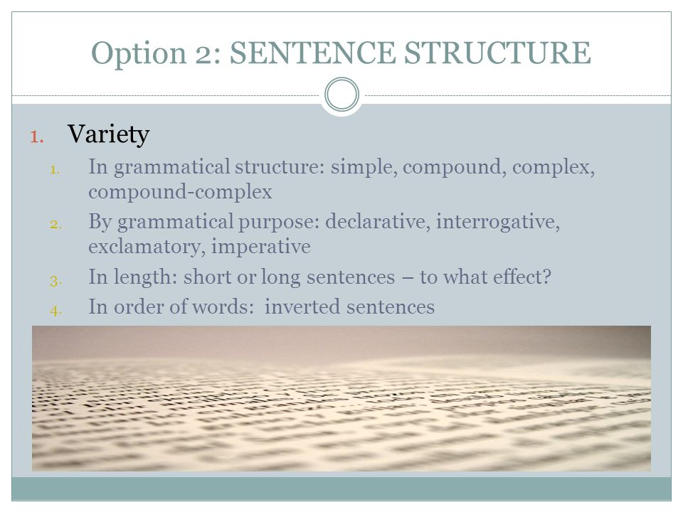 Option 2: SENTENCE STRUCTURE 1. Variety 1. In grammatical structure: simple, compound, complex, compound-complex 2. By grammatical purpose: declarativ