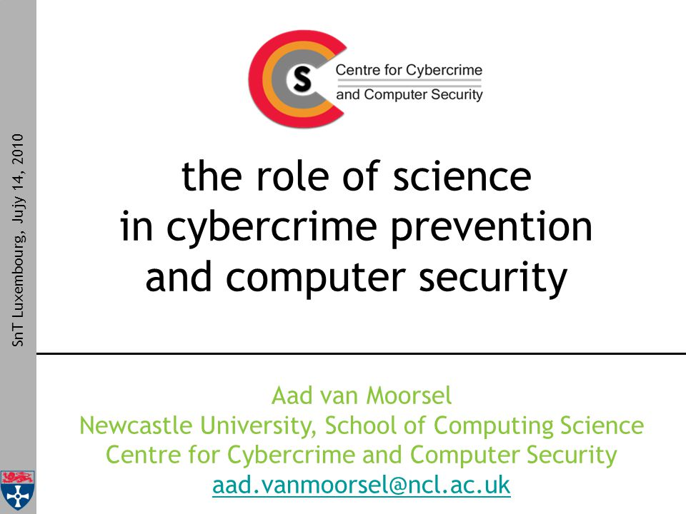 the role of science in cybercrime prevention and computer security SnT Luxembourg, Jujy 14, 2010 Aad van Moorsel Newcastle University, School of Computing Science Centre for Cybercrime and Computer Security aad.vanmoorsel@ncl.ac.uk