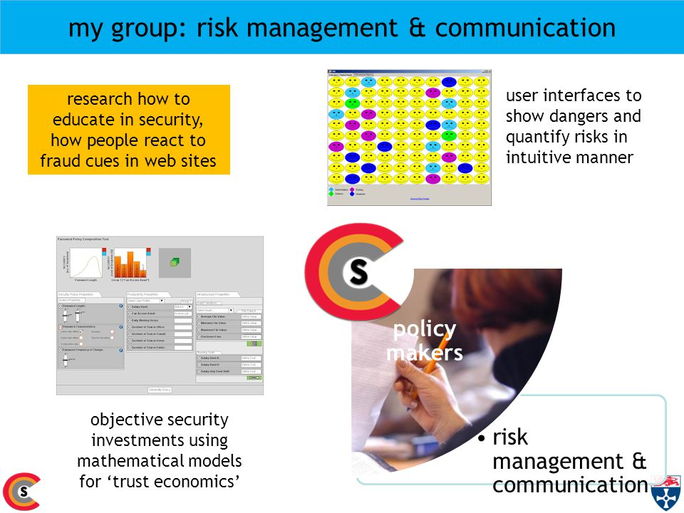 my group: risk management & communication risk management & communication law enforcement citizens and families policy makers businesses objective security investments using mathematical models for 'trust economics' research how to educate in security, how people react to fraud cues in web sites user interfaces to show dangers and quantify risks in intuitive manner
