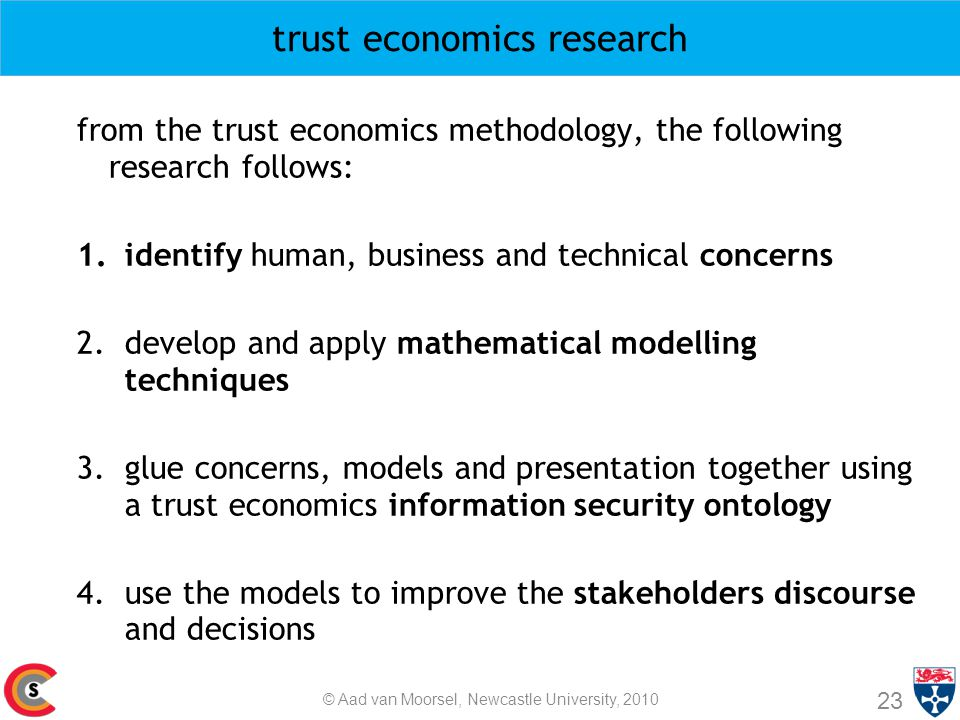 trust economics research from the trust economics methodology, the following research follows: 1.identify human, business and technical concerns 2.develop and apply mathematical modelling techniques 3.glue concerns, models and presentation together using a trust economics information security ontology 4.use the models to improve the stakeholders discourse and decisions 23 © Aad van Moorsel, Newcastle University, 2010