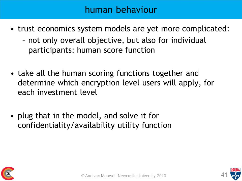 human behaviour trust economics system models are yet more complicated: –not only overall objective, but also for individual participants: human score function take all the human scoring functions together and determine which encryption level users will apply, for each investment level plug that in the model, and solve it for confidentiality/availability utility function 41 © Aad van Moorsel, Newcastle University, 2010