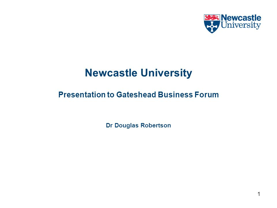 1 Newcastle University Presentation to Gateshead Business Forum Dr Douglas Robertson
