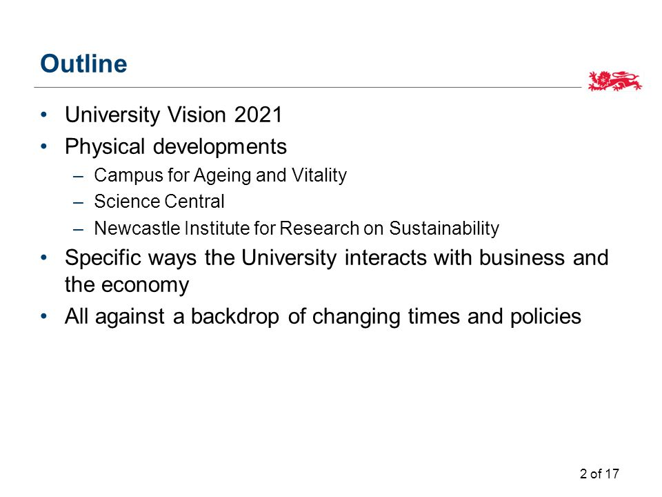 Outline University Vision 2021 Physical developments –Campus for Ageing and Vitality –Science Central –Newcastle Institute for Research on Sustainability Specific ways the University interacts with business and the economy All against a backdrop of changing times and policies 2 of 17
