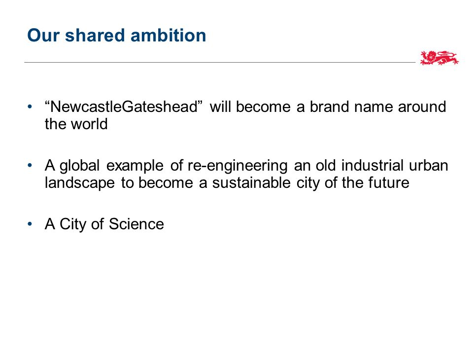 Our shared ambition NewcastleGateshead will become a brand name around the world A global example of re-engineering an old industrial urban landscape to become a sustainable city of the future A City of Science