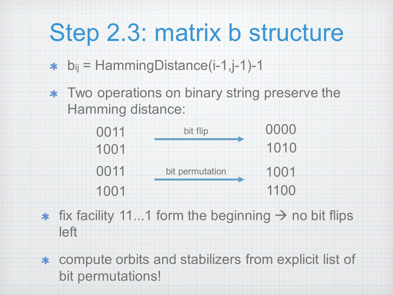 Step 2.3: matrix b structure b ij = HammingDistance(i-1,j-1)-1 Two operations on binary string preserve the Hamming distance: 0011 1001 0000 1010 bit flip 0011 1001 1100 bit permutation fix facility 11...1 form the beginning  no bit flips left compute orbits and stabilizers from explicit list of bit permutations!