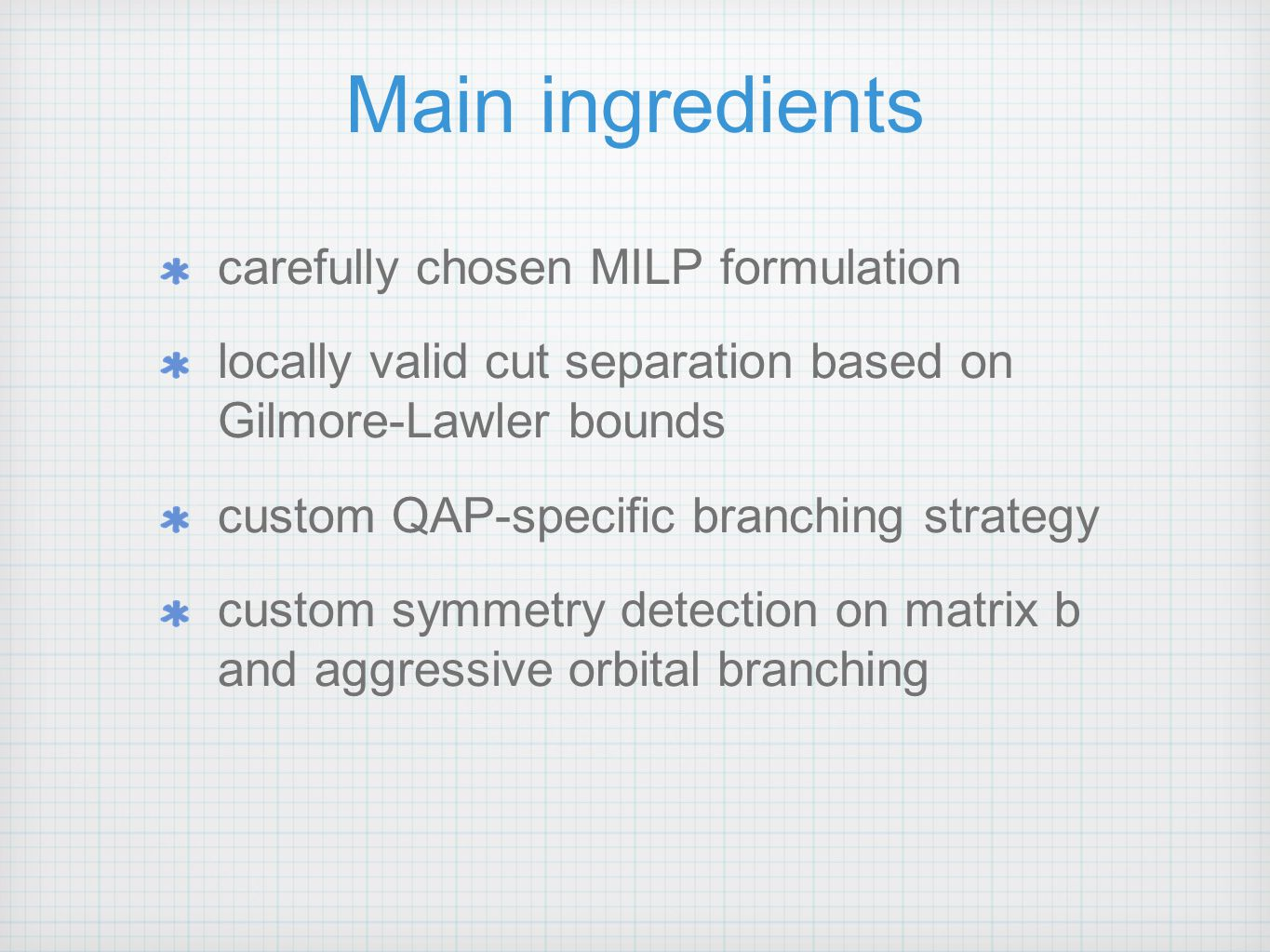 Main ingredients carefully chosen MILP formulation locally valid cut separation based on Gilmore-Lawler bounds custom QAP-specific branching strategy custom symmetry detection on matrix b and aggressive orbital branching