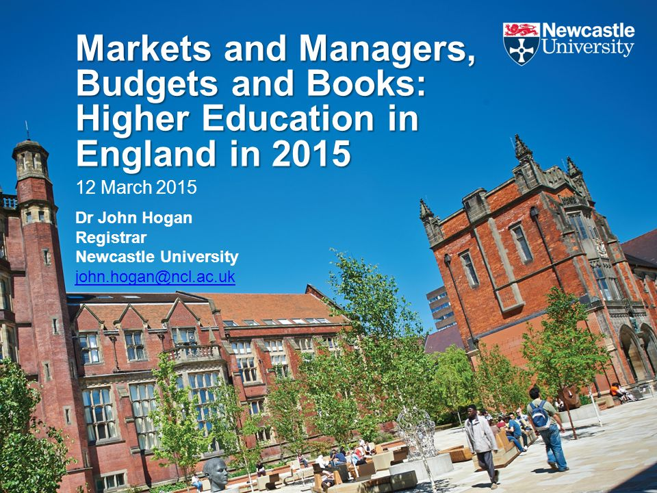 Markets and Managers, Budgets and Books: Higher Education in England in 2015 12 March 2015 Dr John Hogan Registrar Newcastle University john.hogan@ncl.ac.uk