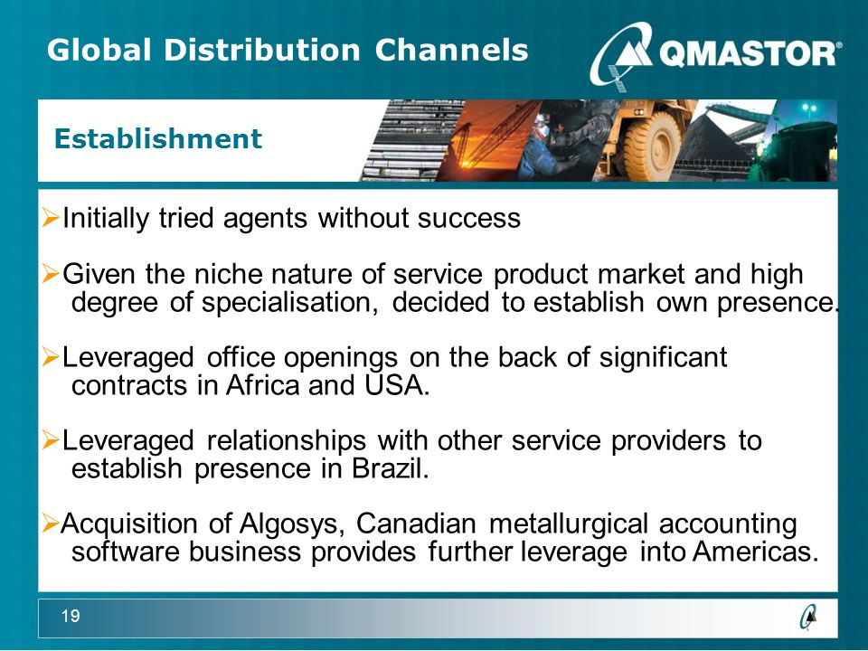 19 Global Distribution Channels Establishment  Initially tried agents without success  Given the niche nature of service product market and high degree of specialisation, decided to establish own presence.