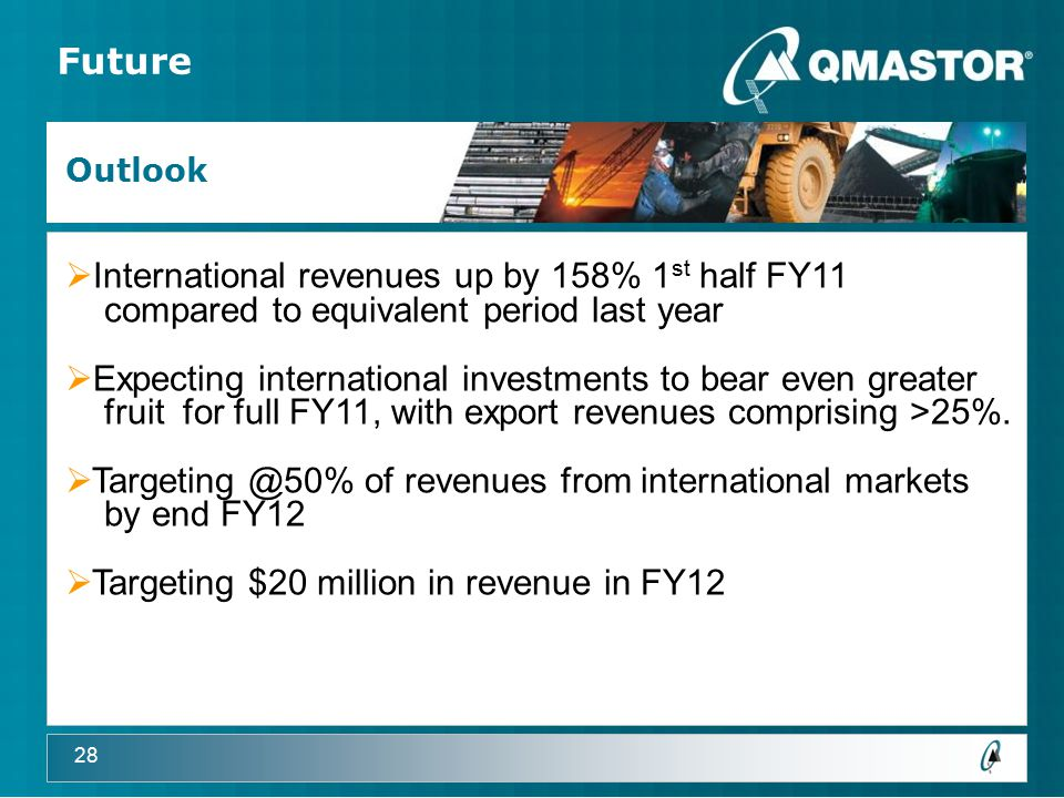28 Future Outlook  International revenues up by 158% 1 st half FY11 compared to equivalent period last year  Expecting international investments to bear even greater fruit for full FY11, with export revenues comprising >25%.